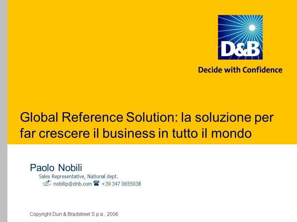 Copyright Dun & Bradstreet S.p.a., 2006 GRS: Global Reference Solution La copertura globale della banca dati mondiale D&B e il vantaggio competitivo della conoscenza dei legami societari in un unico servizio D&B