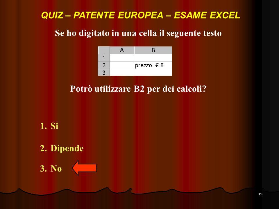 15 Se ho digitato in una cella il seguente testo 1.Si 2.Dipende 3.No QUIZ – PATENTE EUROPEA – ESAME EXCEL Potrò utilizzare B2 per dei calcoli?