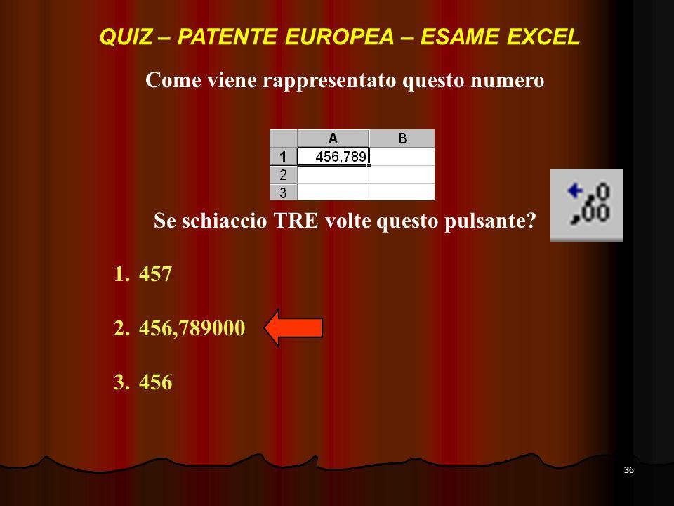 36 Come viene rappresentato questo numero 1.457 2.456,789000 3.456 QUIZ – PATENTE EUROPEA – ESAME EXCEL Se schiaccio TRE volte questo pulsante?