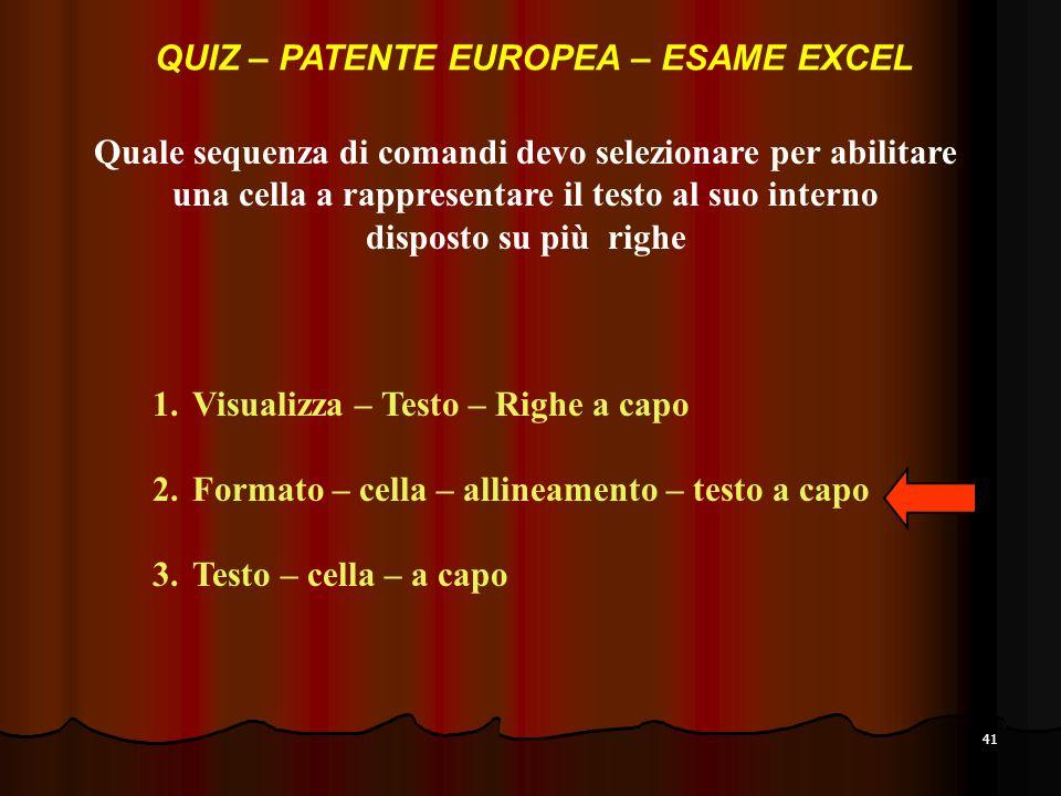 41 Quale sequenza di comandi devo selezionare per abilitare una cella a rappresentare il testo al suo interno disposto su più righe 1.Visualizza – Testo – Righe a capo 2.Formato – cella – allineamento – testo a capo 3.Testo – cella – a capo QUIZ – PATENTE EUROPEA – ESAME EXCEL