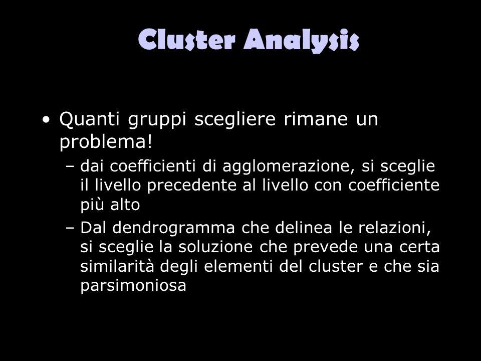 Cluster Analysis Quanti gruppi scegliere rimane un problema! –dai coefficienti di agglomerazione, si sceglie il livello precedente al livello con coef