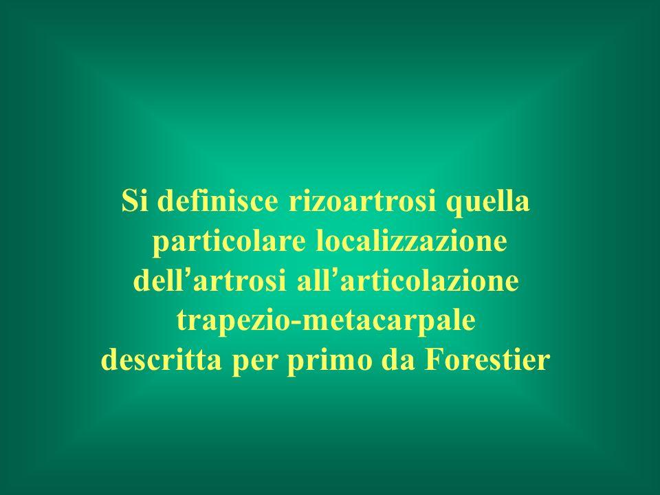 Si definisce rizoartrosi quella particolare localizzazione dell artrosi all articolazione trapezio-metacarpale descritta per primo da Forestier
