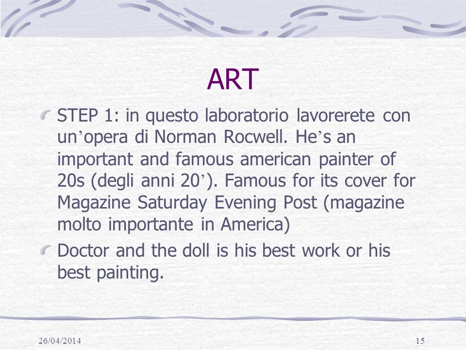 26/04/201415 ART STEP 1: in questo laboratorio lavorerete con un opera di Norman Rocwell. He s an important and famous american painter of 20s (degli