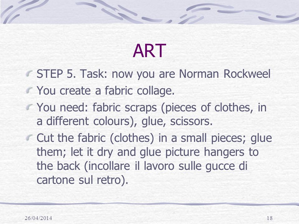 26/04/201418 ART STEP 5. Task: now you are Norman Rockweel You create a fabric collage. You need: fabric scraps (pieces of clothes, in a different col