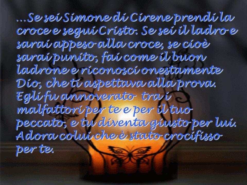 …Se sei Simone di Cirene prendi la croce e segui Cristo. Se sei il ladro e sarai appeso alla croce, se cioè sarai punito, fai come il buon ladrone e r