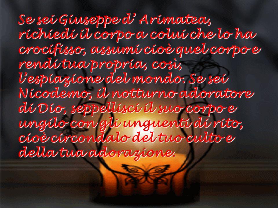 Se sei Giuseppe d Arimatea, richiedi il corpo a colui che lo ha crocifisso, assumi cioè quel corpo e rendi tua propria, così, lespiazione del mondo. S