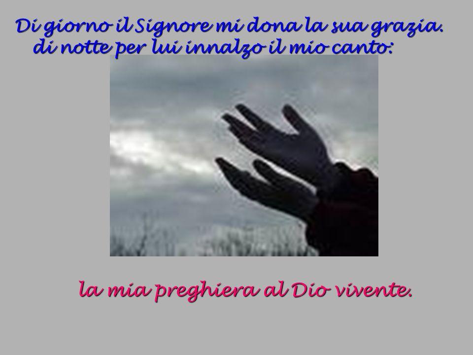 Di giorno il Signore mi dona la sua grazia. di notte per lui innalzo il mio canto: l a mia preghiera al Dio vivente.