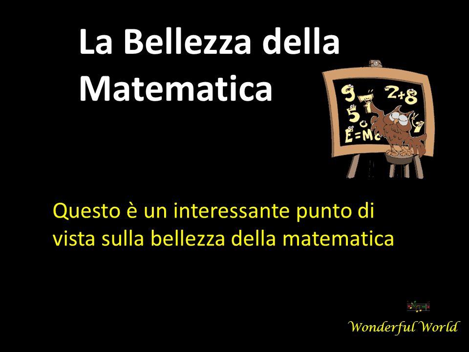 Questo è un interessante punto di vista sulla bellezza della matematica La Bellezza della Matematica Wonderful World
