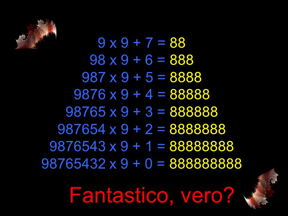 9 x 9 + 7 = 88 98 x 9 + 6 = 888 987 x 9 + 5 = 8888 9876 x 9 + 4 = 88888 98765 x 9 + 3 = 888888 987654 x 9 + 2 = 8888888 9876543 x 9 + 1 = 88888888 98765432 x 9 + 0 = 888888888 Fantastico, vero?