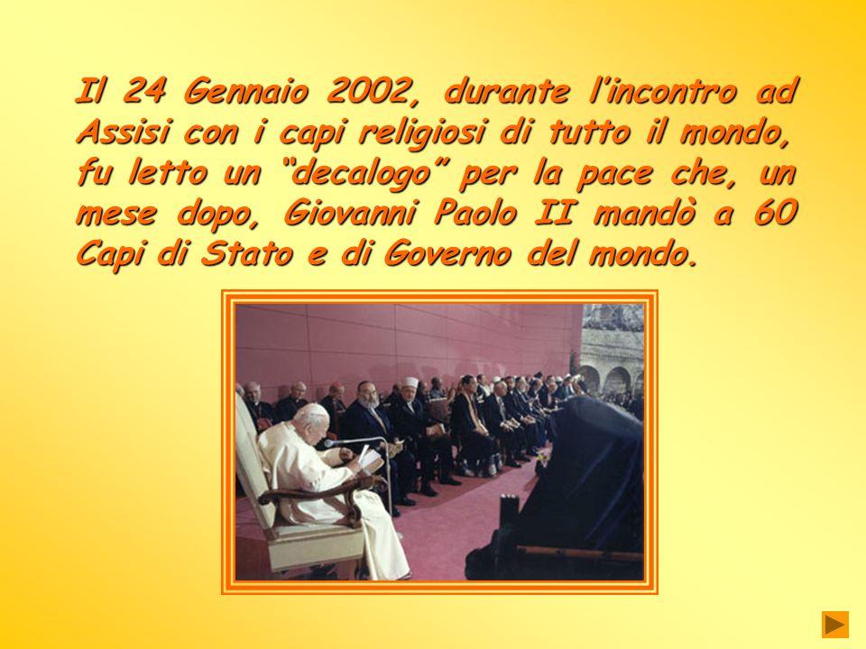 Il 24 Gennaio 2002, durante lincontro ad Assisi con i capi religiosi di tutto il mondo, fu letto un decalogo per la pace che, un mese dopo, Giovanni Paolo II mandò a 60 Capi di Stato e di Governo del mondo.