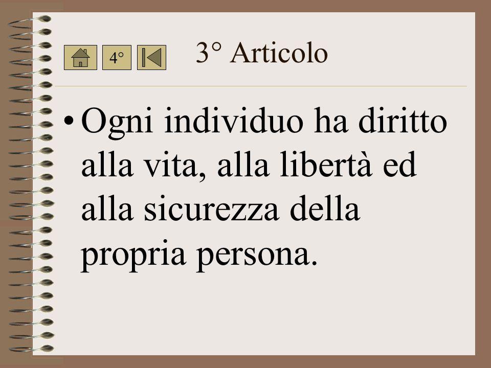 3° Articolo Ogni individuo ha diritto alla vita, alla libertà ed alla sicurezza della propria persona.
