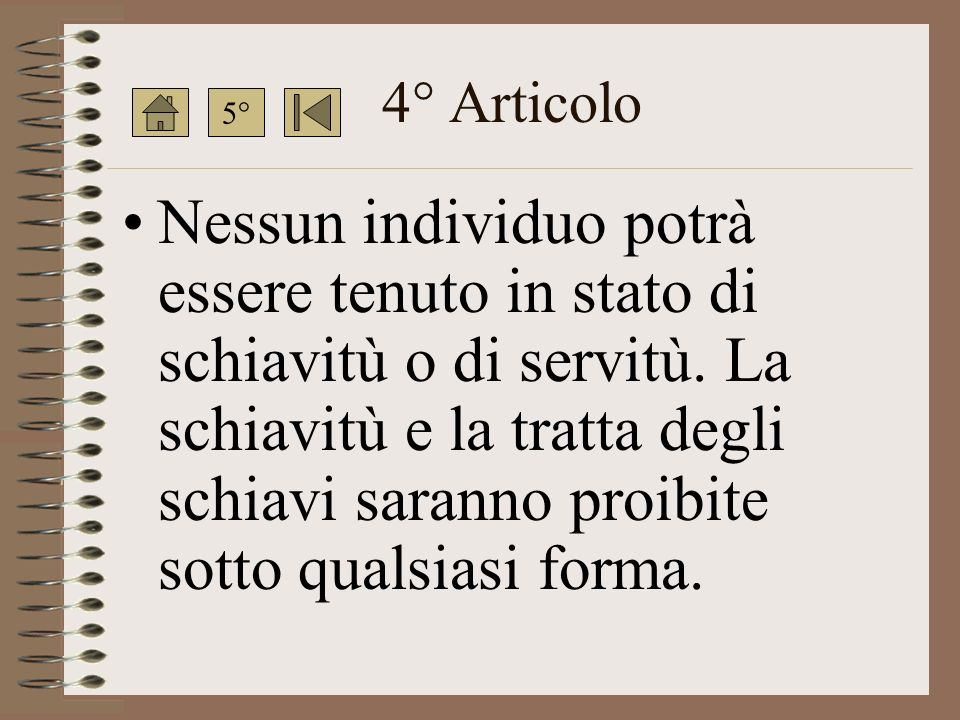 4° Articolo Nessun individuo potrà essere tenuto in stato di schiavitù o di servitù.