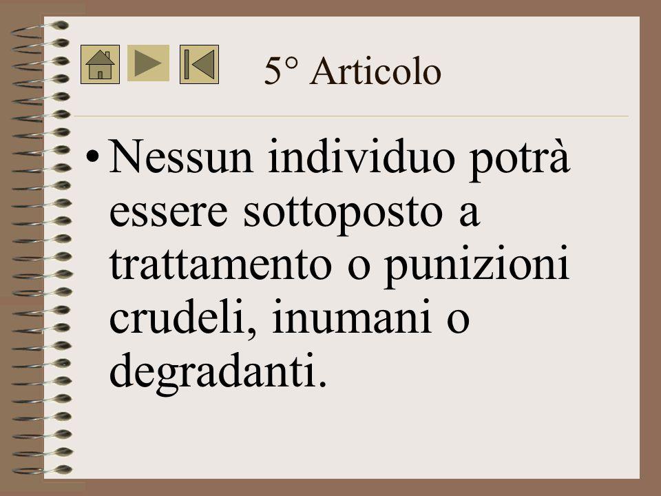 5° Articolo Nessun individuo potrà essere sottoposto a trattamento o punizioni crudeli, inumani o degradanti.