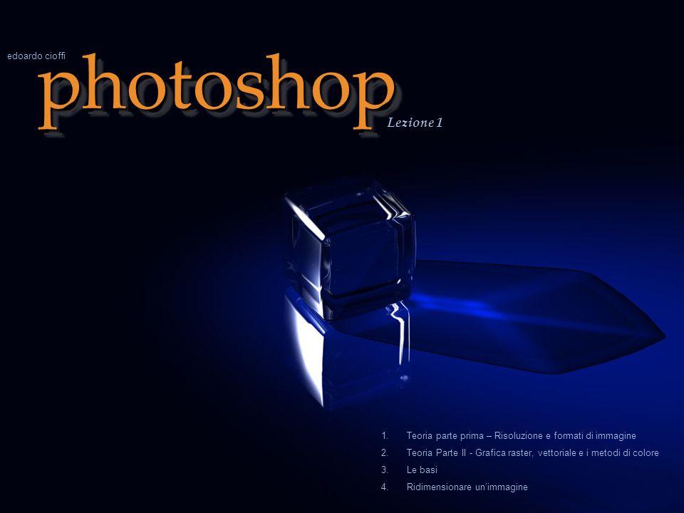 photoshopphotoshop Lezione 1 edoardo cioffi 1.Teoria parte prima – Risoluzione e formati di immagine 2.Teoria Parte II - Grafica raster, vettoriale e i metodi di colore 3.Le basi 4.Ridimensionare unimmagine