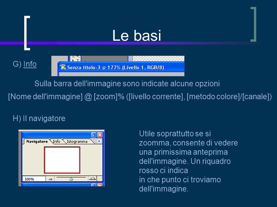 Le basi G) Info Sulla barra dell immagine sono indicate alcune opzioni [Nome dell immagine] @ [zoom]% ([livello corrente], [metodo colore]/[canale]) H) Il navigatore Utile soprattutto se si zoomma, consente di vedere una primissima anteprima dell immagine.