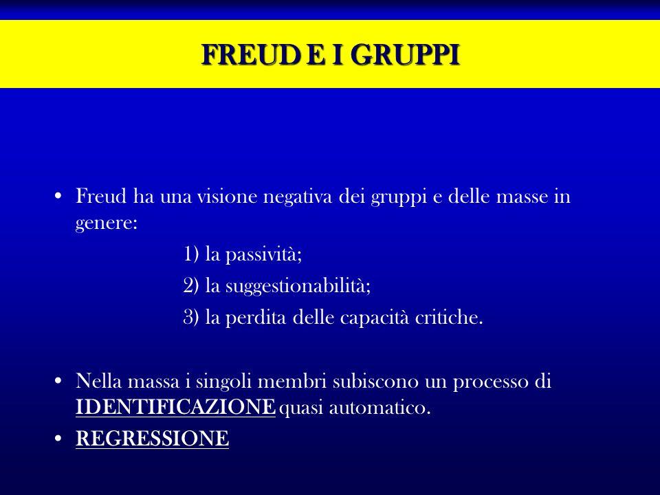 FREUD E I GRUPPI Freud ha una visione negativa dei gruppi e delle masse in genere: 1) la passività; 2) la suggestionabilità; 3) la perdita delle capac
