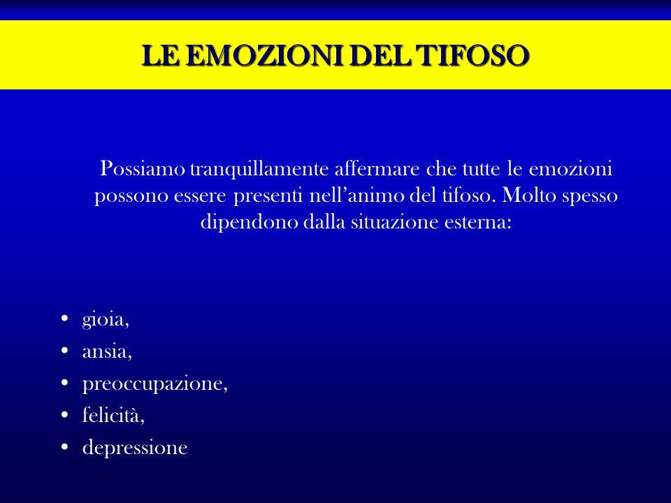 LE EMOZIONI DEL TIFOSO Possiamo tranquillamente affermare che tutte le emozioni possono essere presenti nellanimo del tifoso. Molto spesso dipendono d