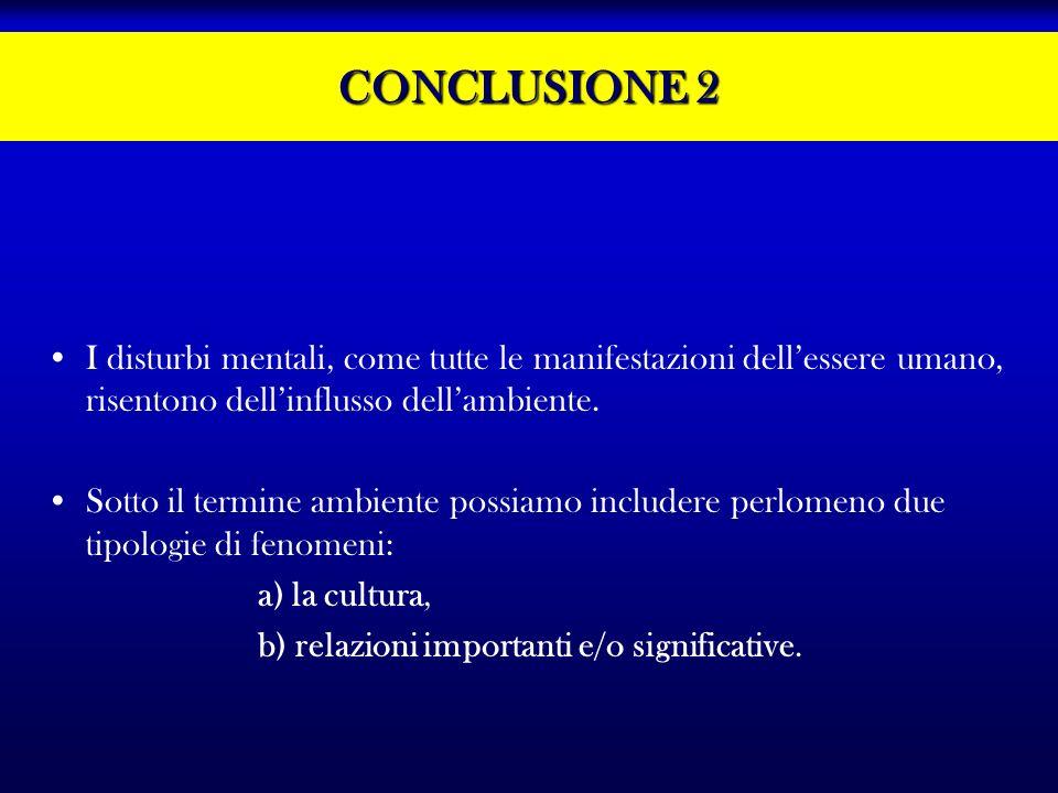 CONCLUSIONE 2 I disturbi mentali, come tutte le manifestazioni dellessere umano, risentono dellinflusso dellambiente. Sotto il termine ambiente possia