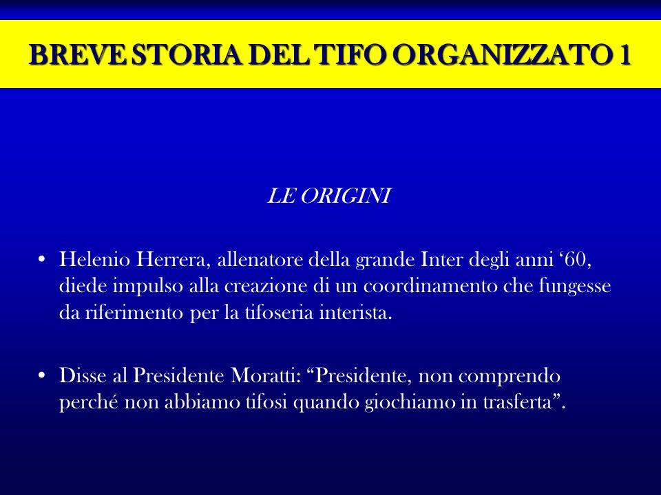 BREVE STORIA DEL TIFO ORGANIZZATO 1 LE ORIGINI Helenio Herrera, allenatore della grande Inter degli anni 60, diede impulso alla creazione di un coordi