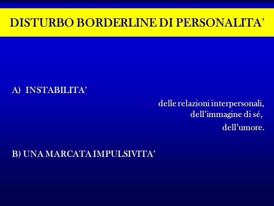 DISTURBO BORDERLINE DI PERSONALITA A)INSTABILITA delle relazioni interpersonali, dellimmagine di sé, dellumore. B) UNA MARCATA IMPULSIVITA