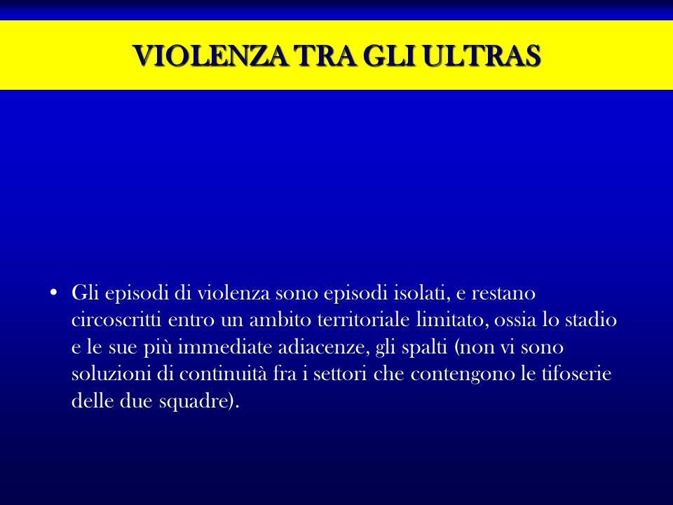 VIOLENZA TRA GLI ULTRAS Gli episodi di violenza sono episodi isolati, e restano circoscritti entro un ambito territoriale limitato, ossia lo stadio e