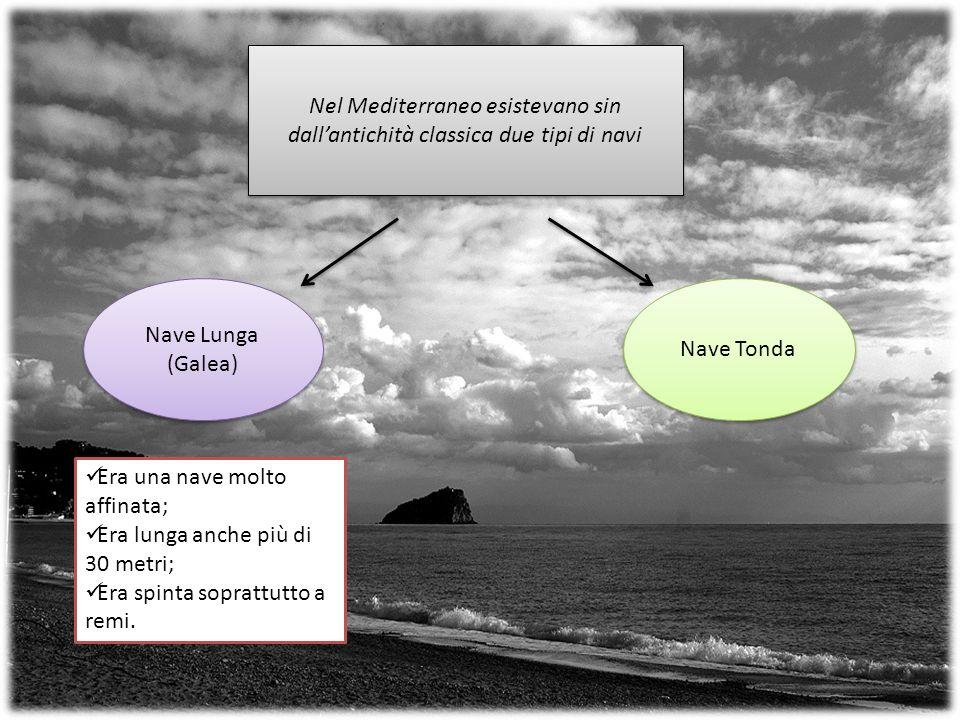 Nel Mediterraneo esistevano sin dallantichità classica due tipi di navi Nave Lunga (Galea) Nave Lunga (Galea) Nave Tonda Era una nave molto affinata; Era lunga anche più di 30 metri; Era spinta soprattutto a remi.