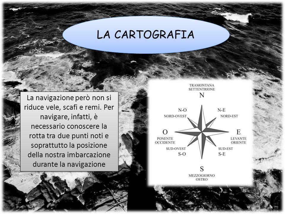 LA CARTOGRAFIA La navigazione però non si riduce vele, scafi e remi.