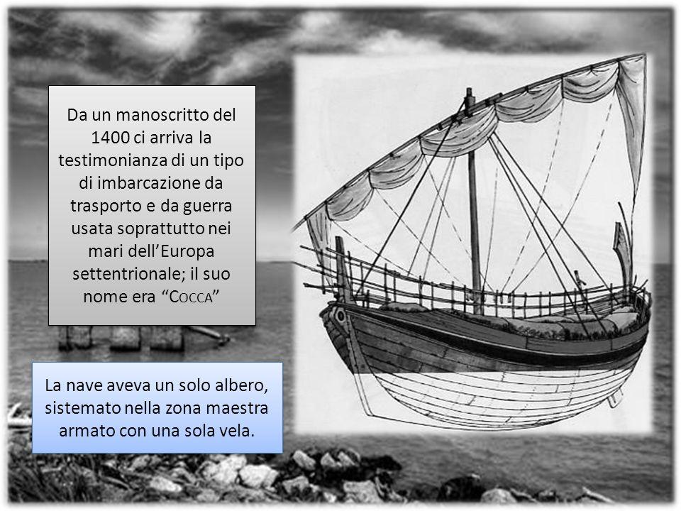 Da un manoscritto del 1400 ci arriva la testimonianza di un tipo di imbarcazione da trasporto e da guerra usata soprattutto nei mari dellEuropa settentrionale; il suo nome era C OCCA La nave aveva un solo albero, sistemato nella zona maestra armato con una sola vela.