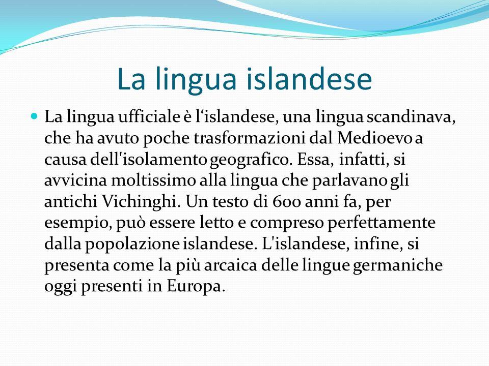 La lingua islandese La lingua ufficiale è lislandese, una lingua scandinava, che ha avuto poche trasformazioni dal Medioevo a causa dell'isolamento ge