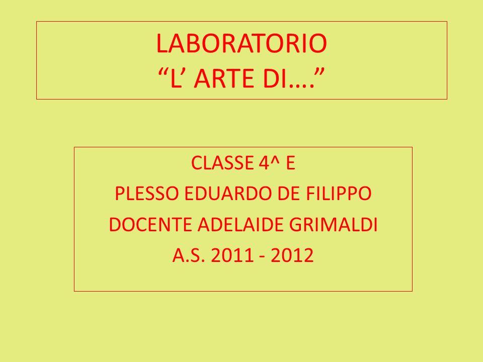 LABORATORIO L ARTE DI…. CLASSE 4^ E PLESSO EDUARDO DE FILIPPO DOCENTE ADELAIDE GRIMALDI A.S. 2011 - 2012