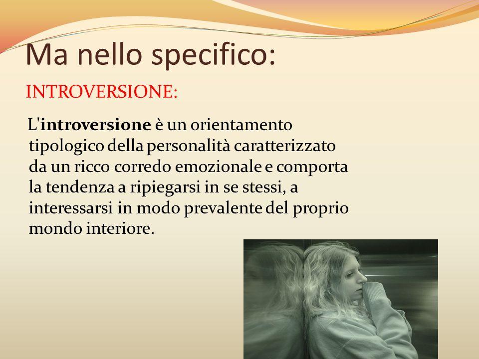Ma nello specifico: L'introversione è un orientamento tipologico della personalità caratterizzato da un ricco corredo emozionale e comporta la tendenz