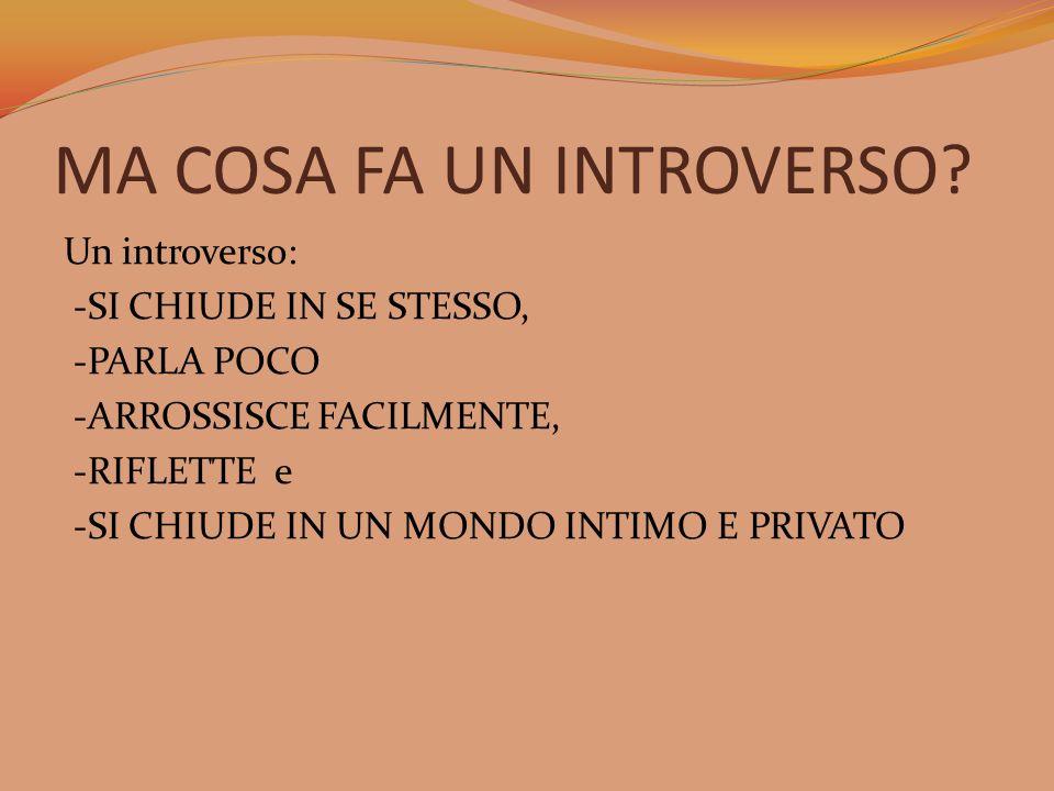 MA COSA FA UN INTROVERSO? Un introverso: -SI CHIUDE IN SE STESSO, -PARLA POCO -ARROSSISCE FACILMENTE, -RIFLETTE e -SI CHIUDE IN UN MONDO INTIMO E PRIV