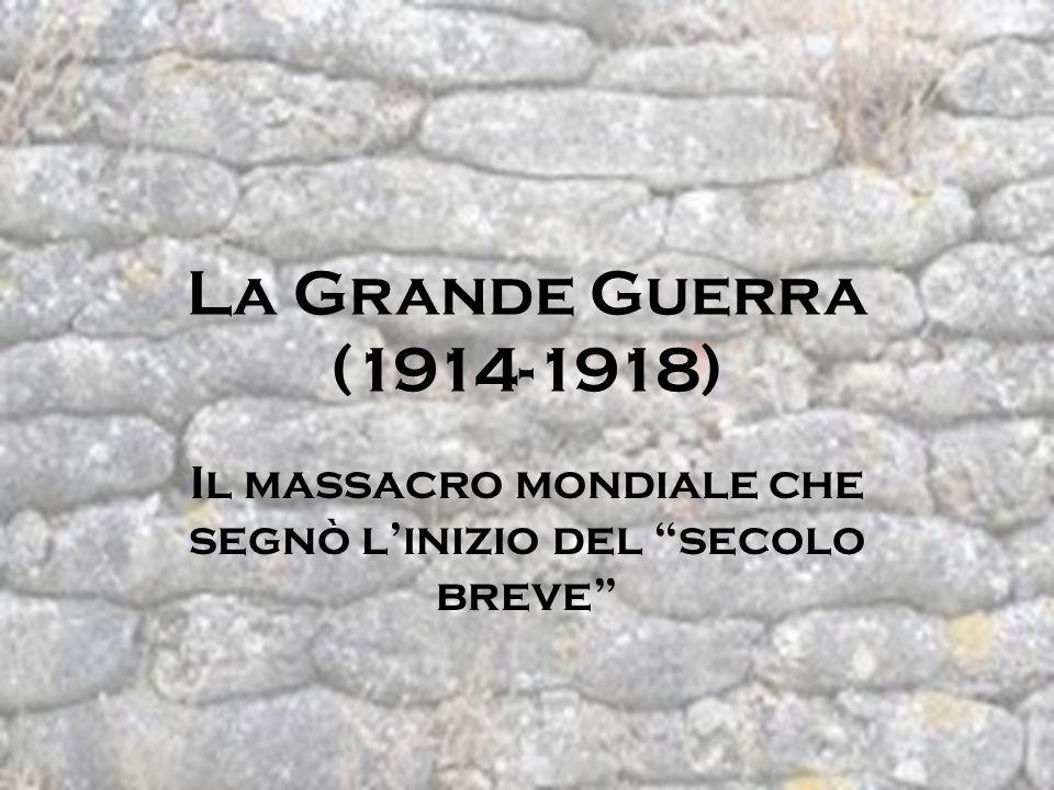 La Grande Guerra (1914-1918) Il massacro mondiale che segnò linizio del secolo breve