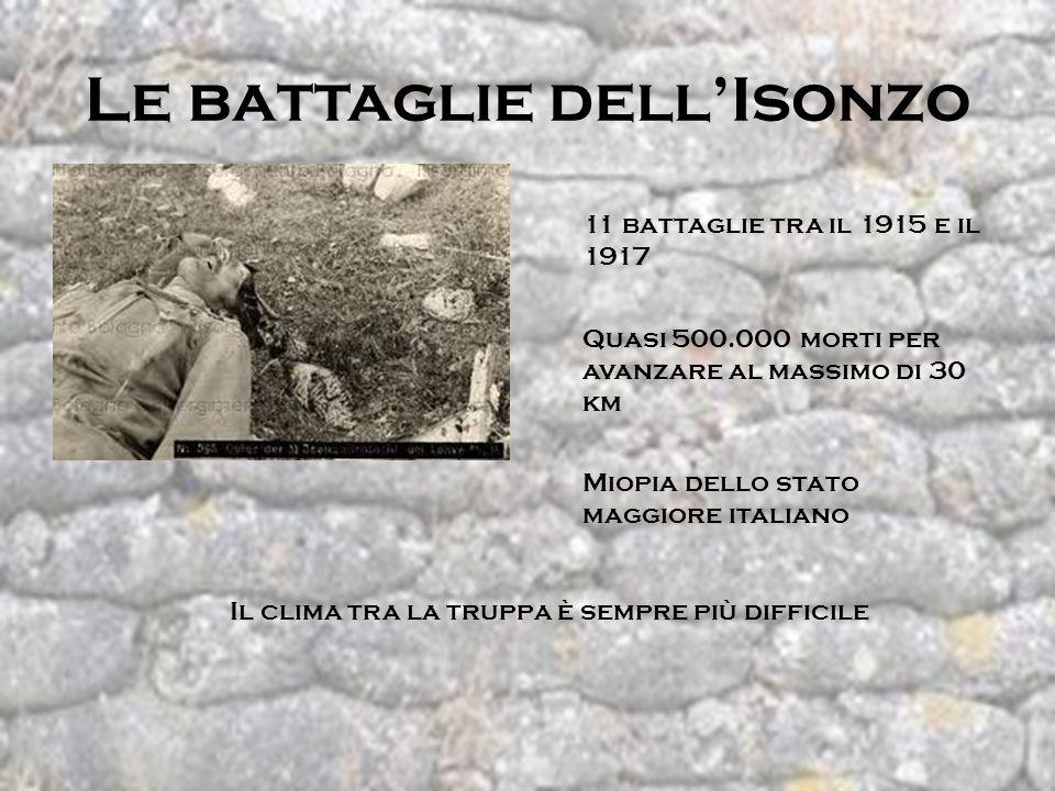 Le battaglie dellIsonzo 11 battaglie tra il 1915 e il 1917 Quasi 500.000 morti per avanzare al massimo di 30 km Miopia dello stato maggiore italiano I