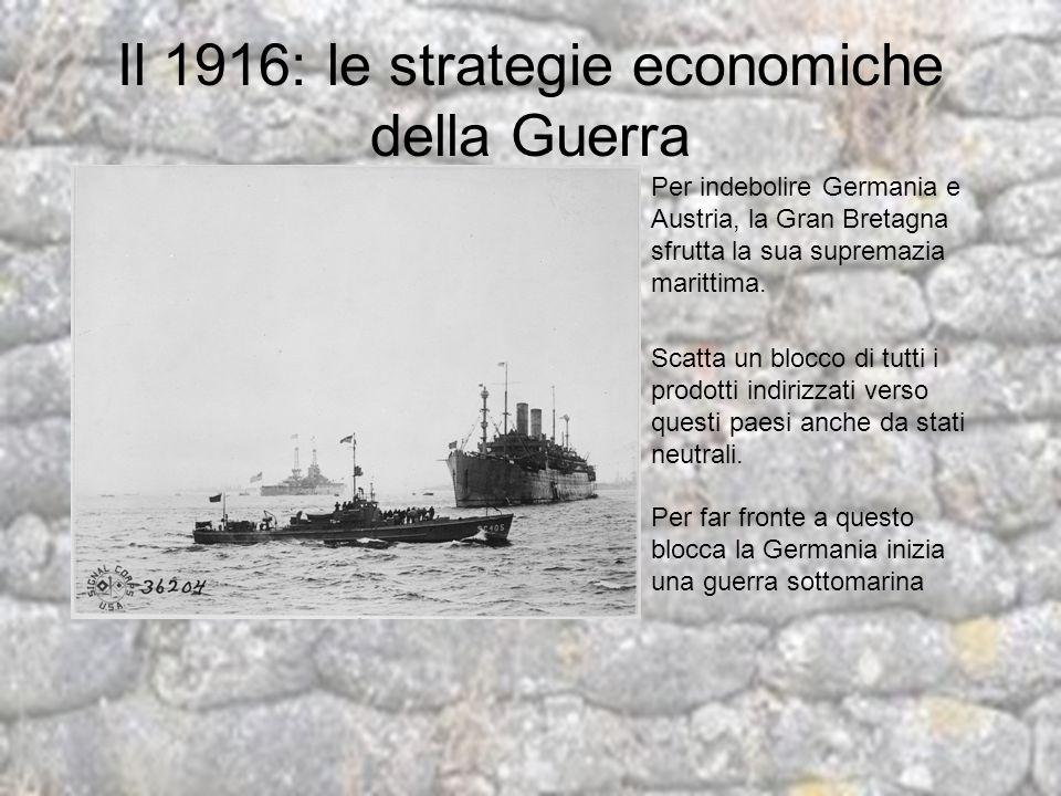 Il 1916: le strategie economiche della Guerra Per indebolire Germania e Austria, la Gran Bretagna sfrutta la sua supremazia marittima. Scatta un blocc