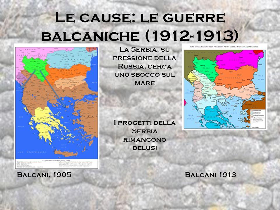 Le cause: le guerre balcaniche (1912-1913) Balcani, 1905 La Serbia, su pressione della Russia, cerca uno sbocco sul mare Balcani 1913 I progetti della