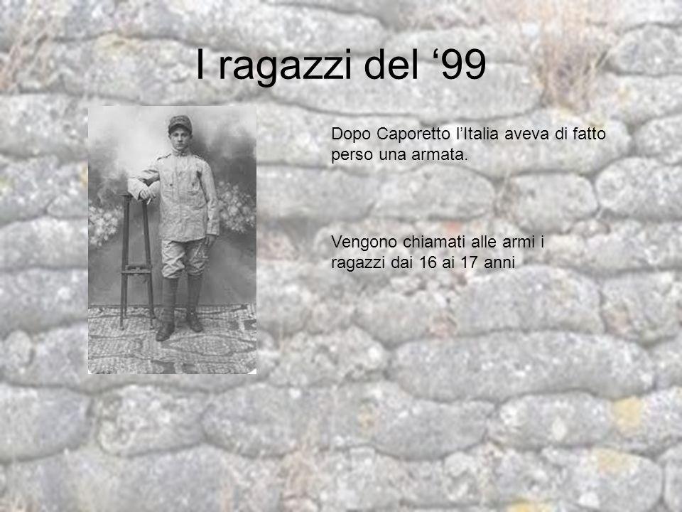I ragazzi del 99 Dopo Caporetto lItalia aveva di fatto perso una armata. Vengono chiamati alle armi i ragazzi dai 16 ai 17 anni
