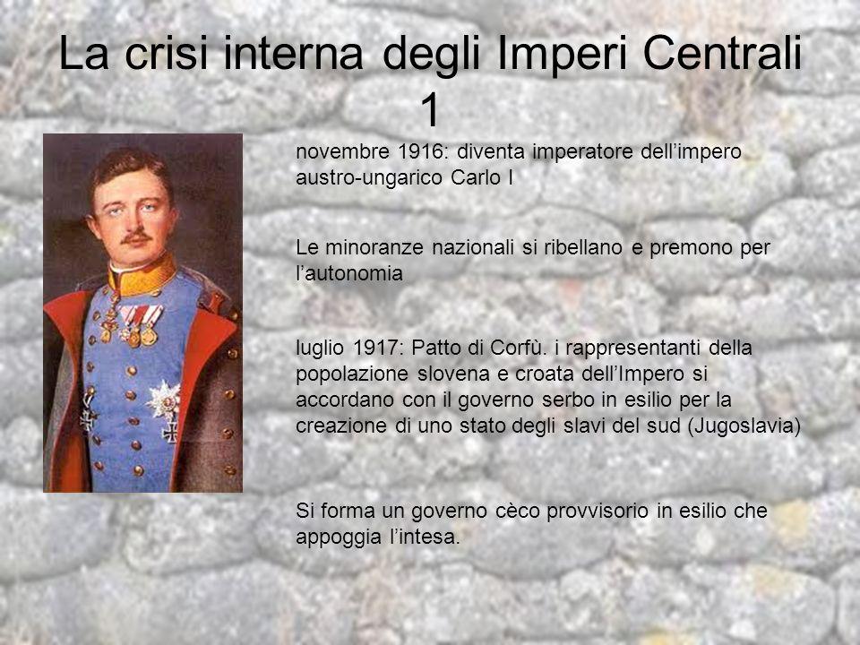La crisi interna degli Imperi Centrali 1 novembre 1916: diventa imperatore dellimpero austro-ungarico Carlo I Le minoranze nazionali si ribellano e pr