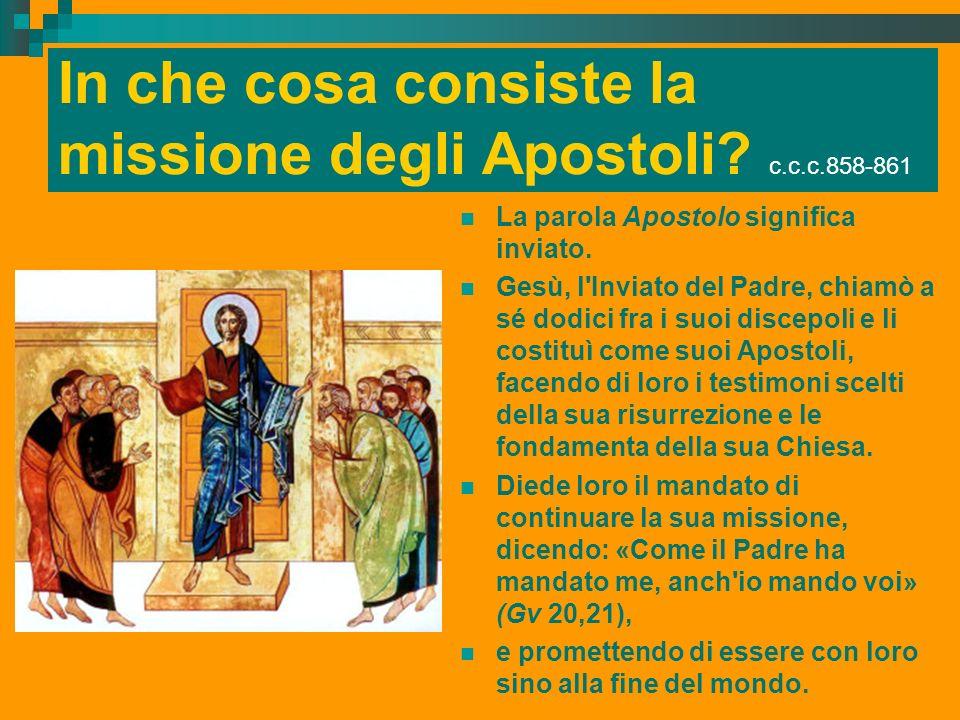 In che cosa consiste la missione degli Apostoli? c.c.c.858-861 La parola Apostolo significa inviato. Gesù, l'Inviato del Padre, chiamò a sé dodici fra