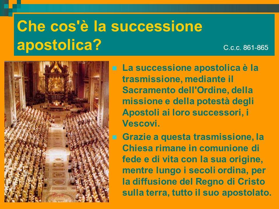 Che cos'è la successione apostolica? C.c.c. 861-865 La successione apostolica è la trasmissione, mediante il Sacramento dell'Ordine, della missione e