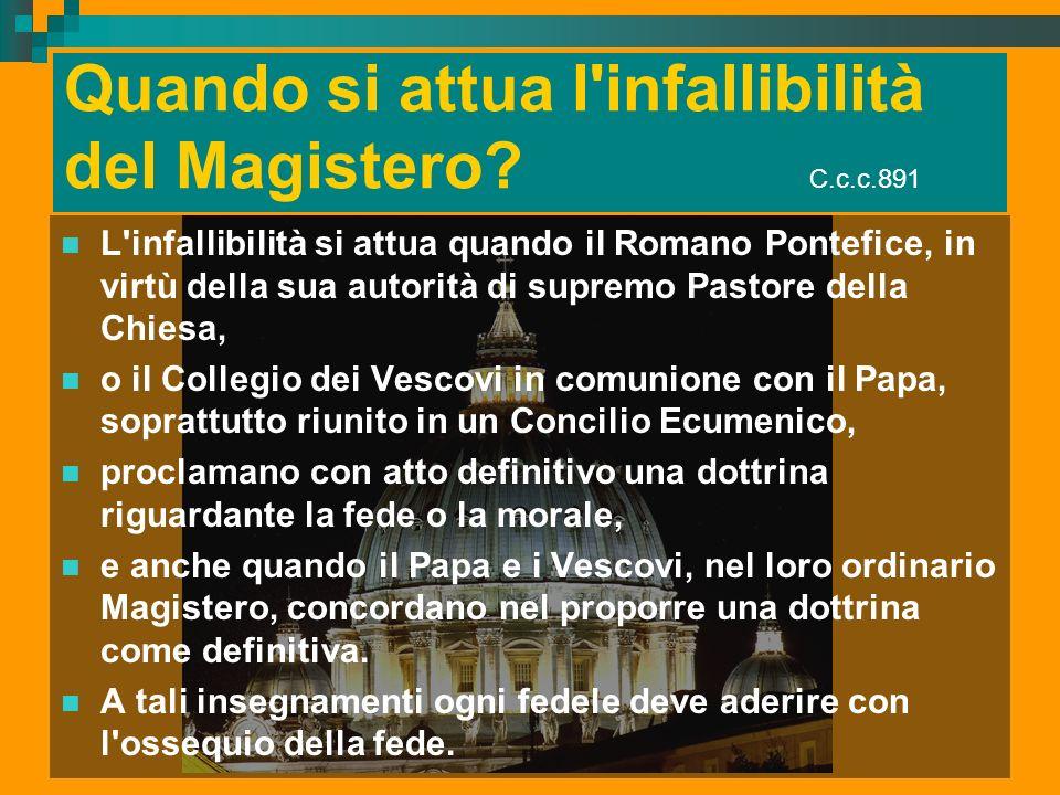 Quando si attua l'infallibilità del Magistero? C.c.c.891 L'infallibilità si attua quando il Romano Pontefice, in virtù della sua autorità di supremo P