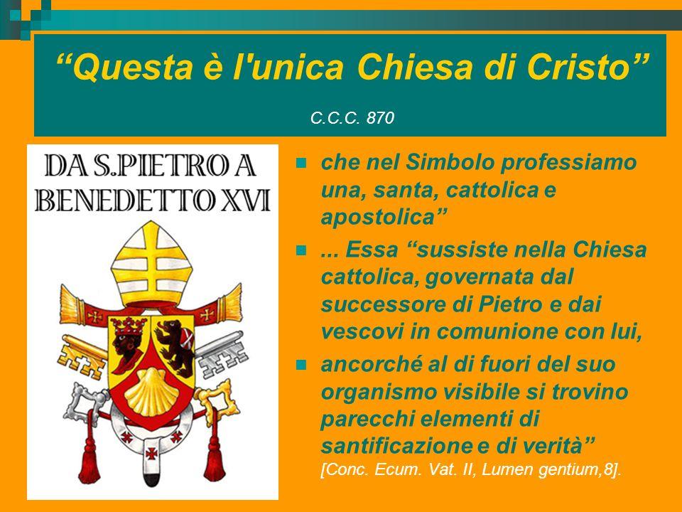 Questa è l'unica Chiesa di Cristo C.C.C. 870 che nel Simbolo professiamo una, santa, cattolica e apostolica... Essa sussiste nella Chiesa cattolica, g