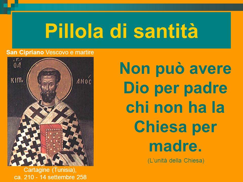 Pillola di santità Non può avere Dio per padre chi non ha la Chiesa per madre. (Lunità della Chiesa) San Cipriano Vescovo e martire Cartagine (Tunisia