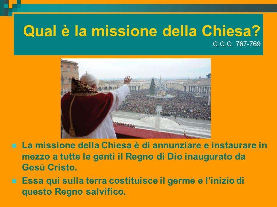 Qual è la missione della Chiesa? C.C.C. 767-769 La missione della Chiesa è di annunziare e instaurare in mezzo a tutte le genti il Regno di Dio inaugu