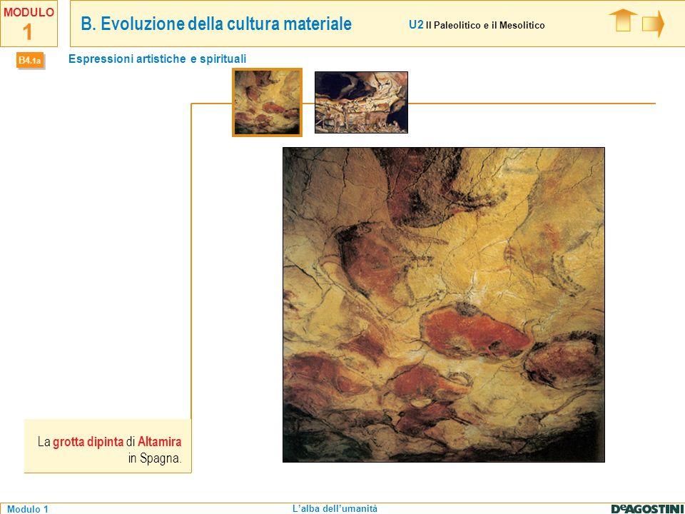 1 Modulo 1 MODULO Lalba dellumanità B4.1a Espressioni artistiche e spirituali La grotta dipinta di Altamira in Spagna. U2 Il Paleolitico e il Mesoliti