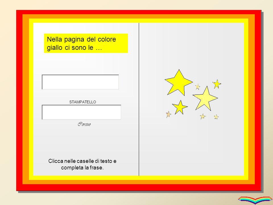 Nella pagina del colore giallo ci sono le … Clicca nelle caselle di testo e completa la frase. STAMPATELLO Corsivo