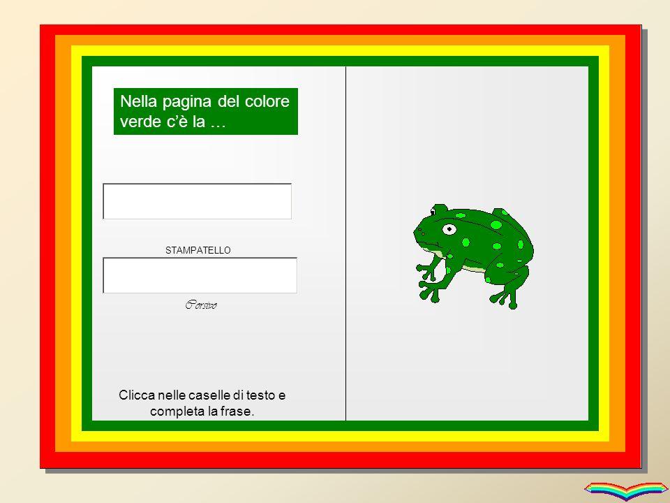 Nella pagina del colore verde cè la … Clicca nelle caselle di testo e completa la frase. STAMPATELLO Corsivo