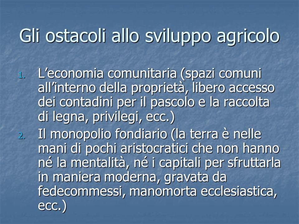 Gli ostacoli allo sviluppo agricolo 1. Leconomia comunitaria (spazi comuni allinterno della proprietà, libero accesso dei contadini per il pascolo e l