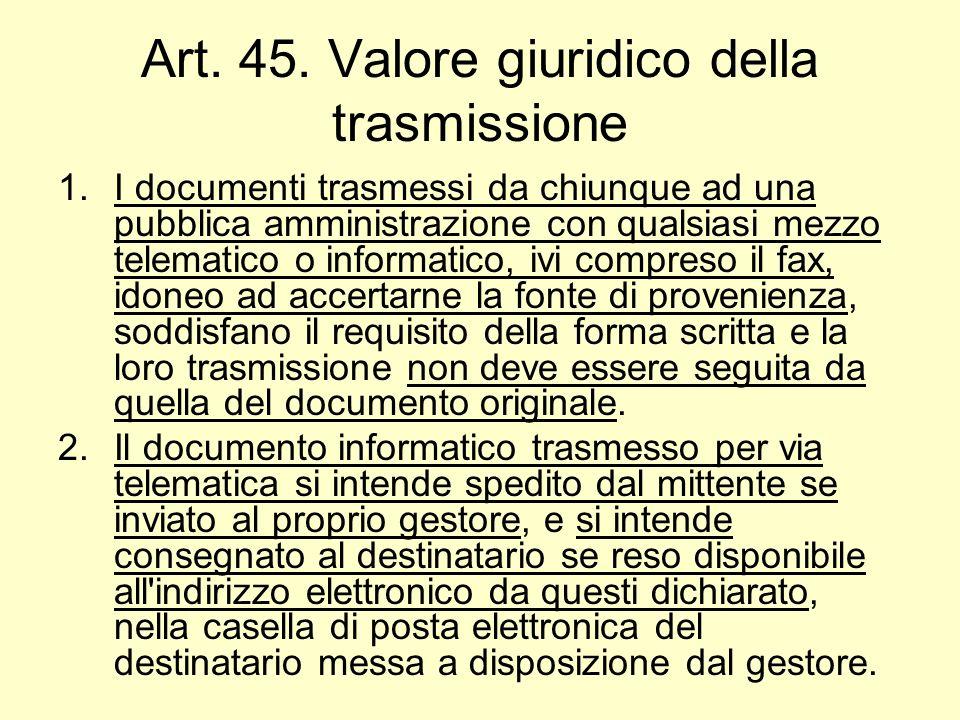 Art. 45. Valore giuridico della trasmissione 1.I documenti trasmessi da chiunque ad una pubblica amministrazione con qualsiasi mezzo telematico o info