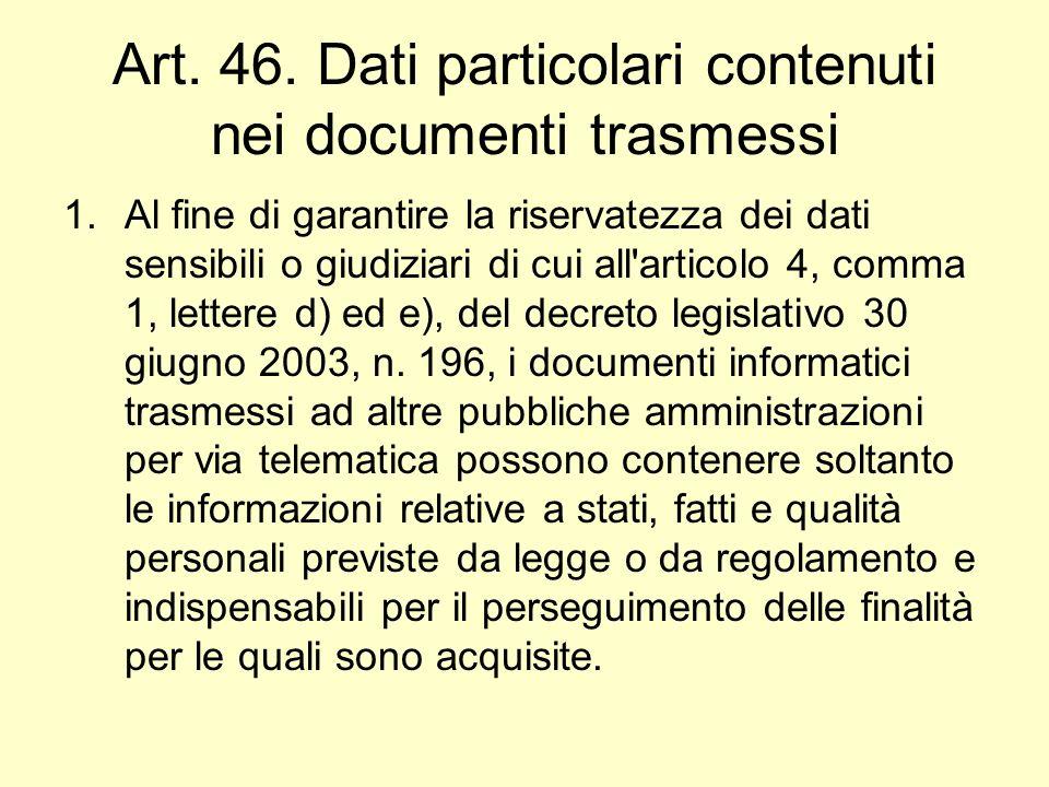 Art. 46. Dati particolari contenuti nei documenti trasmessi 1.Al fine di garantire la riservatezza dei dati sensibili o giudiziari di cui all'articolo